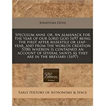 Speculum Anni, Or, an Almanack for the Year of Our Lord God 1697 Being the First After Bissextile or Leap-Year, and from the Worlds Creation 5700: Wherein Is Contained an Account of Several Saints as They Are in the Breviary (1697) (Paperback) - Common