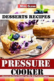 Pressure Cooker Desserts Recipes: Delicious and Healthy Desserts that Will Make Your Life Sweeter by [Glenn, Mira]