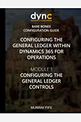 Configuring the General Ledger within Dynamics 365 for Operations: Module 1: Configuring the General Ledger Controls (Dynamics 365 for Operations Bare Bones Configuration Guides) (Volume 1) Paperback