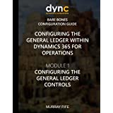 Configuring the General Ledger within Dynamics 365 for Operations: Module 1: Configuring the General Ledger Controls (Dynamics 365 for Operations Bare Bones Configuration Guides) (Volume 1)