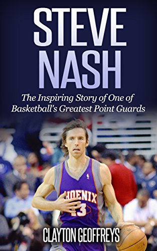 Steve Nash: The Inspiring Story of One of Basketball's Greatest Point Guards (Basketball Biography Books) (English Edition)