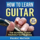 How to Learn Guitar: The Ultimate Teach Yourself Guitar Book Hörbuch von Pauric Mather Gesprochen von: Nick Cracknell