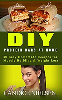 DIY Protein Bars: 30 Easy Homemade - Protein Bar Recipes, Energy Bar Recipes, Protein Bars at Home (Muscle Building Nutrition, Weight Loss Cooking, Snack Recipes, High Protein Diet) by [Nielsen, Candice W.]