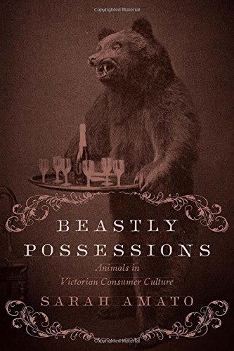 Beastly Possessions: Animals in Victorian Consumer Culture