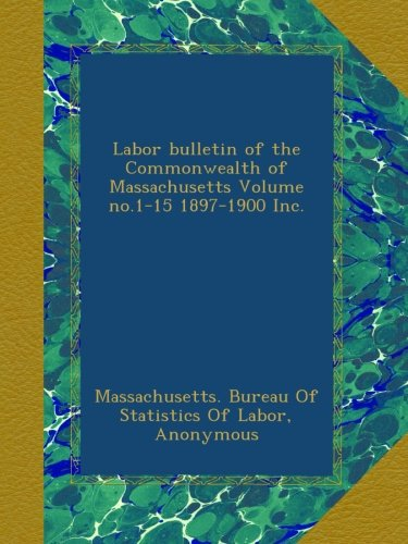 Labor bulletin of the Commonwealth of Massachusetts Volume no.1-15 1897-1900 Inc. ebook