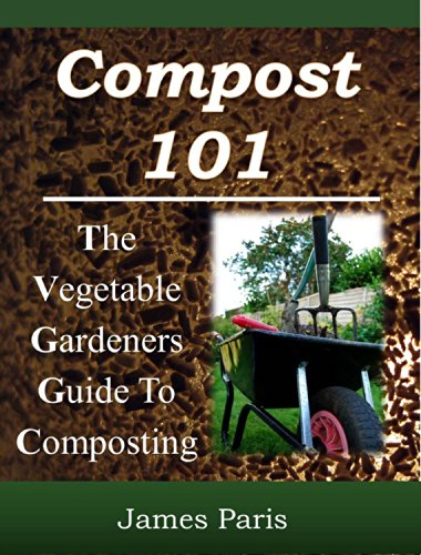 Composting: The Vegetable Gardeners Guide To Making Compost - Including Hot and Cold Composting, Layer Mulching, Vermiculture And Bokashi Techniques by [Paris, James]