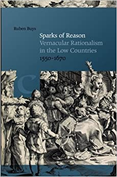 Sparks of Reason: Vernacular Rationalism in the Low Countries, 1550-1670 (Bibliotheca Dissidentium Neerlandicorum) by Ruben Buys (2015-09-30)