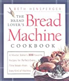 img - for By Beth Hensperger The Bread Lover's Bread Machine Cookbook: A Master Baker's 300 Favorite Recipes for Perfect-Every-Ti [Hardcover] book / textbook / text book