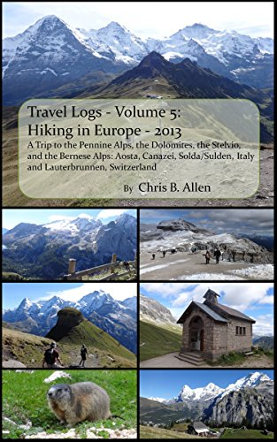 Hiking in Europe - 2013 - A Trip to the Pennine Alps, the Dolomites, the Stelvio, and the Bernese Alps: Aosta, Canazei, Solda/Sulden, Italy and Lauterbrunnen, Switzerland (Travel Logs Book 5)