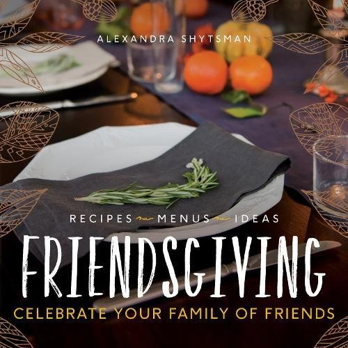 Friendsgiving: Celebrate Your Family of Friends by Alexandra Shytsman