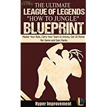 """League of Legends: The Ultimate League of Legends """"How to Jungle"""" Blueprint - Master Your Role, Carry Your Team to Victory, Get 30 Points Per Game, and ... League of Legends & Win More Games Book 2)"""