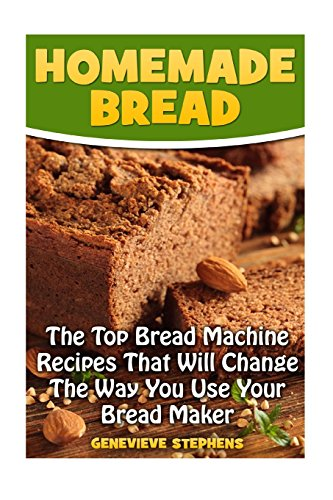 Homemade Bread: The Top Bread Machine Recipesa That Will Change The Way You Use Your Bread Maker by Genevieve Stephens