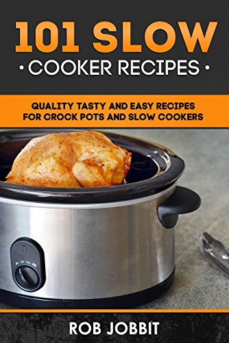 101 Slow Cooker Recipes: Quality tasty and easy for crock pots and slow cookers