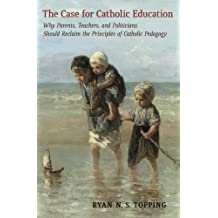 The Case for Catholic Education: Why Parents, Teachers, and Politicians Should Reclaim the Principles of Catholic...