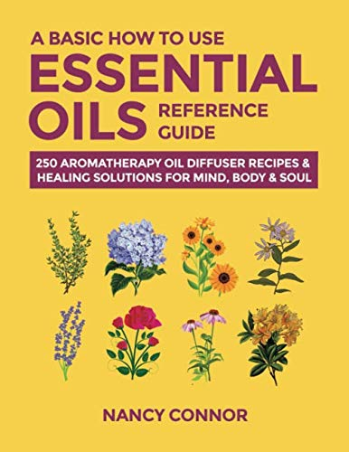 A Basic How to Use Essential Oils Reference Guide: 250 Aromatherapy Oil Diffuser Recipes & Healing Solutions for Mind, Body & Soul (Essential Oil Recipes and Natural Home Remedies)