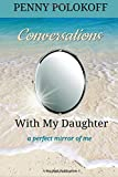 Conversations with My Daughter: A perfect mirror of me (Conversations Worth Having) (Volume 1) by Penny Polokoff (2016-04-23)