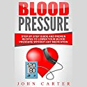Blood Pressure: Step by Step Guide and Proven Recipes to Lower Your Blood Pressure Without Any Medication Audiobook by John Carter Narrated by Dan Wilson