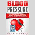 Blood Pressure: Step by Step Guide and Proven Recipes to Lower Your Blood Pressure Without Any Medication | John Carter