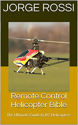 Remote Control Helicopter Bible: The Ultimate Guide to RC Helicopters (Ultimate Helicopter Pilot)