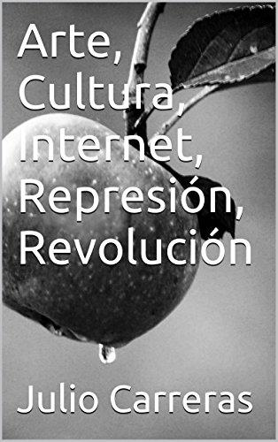 Descargar Libro Arte, Cultura, Internet, Represión, Revolución Julio Carreras