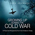 Growing Up During the Cold War: A Personal Perspective from the Forties to Today | Jack Johnson