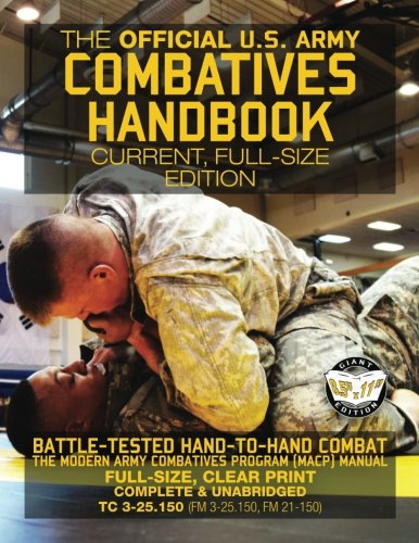 The Official US Army Combatives Handbook - Current, Full-Size Edition: Battle-Tested Hand-to-Hand Combat - the Modern Army Combatives Program (MACP) ... FM 21-150)) (Carlile Military (Army Self Defense)
