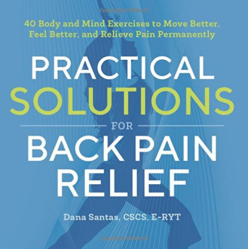 Practical Solutions for Back Pain Relief: 40 Body and Mind Exercises to Move Better, Feel Better, and Relieve Pain (Practical Exercises)