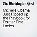 Michelle Obama Just Ripped up the Playbook for Former First Ladies | Krissah Thompson,Helena Andrews-Dyer