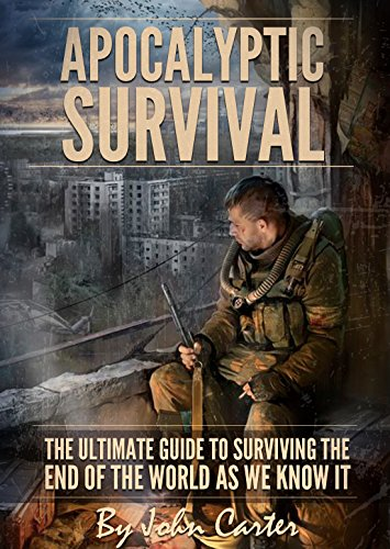 Apocalyptic Survival: The Ultimate Guide to Surviving the End of the World As We Know It (Preparedness and Survival Guide Book 1) by [Carter, John]
