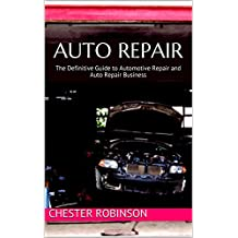 Auto Repair: The Definitive Guide to Automotive Repair and Auto Repair Business