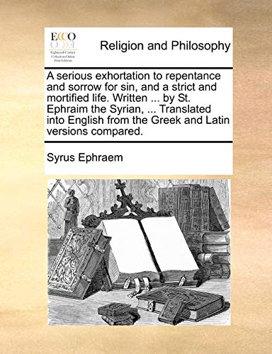 A serious exhortation to repentance and sorrow for sin, and a strict and mortified life. Written ... by St. Ephraim the Syrian, ... Translated into English from the Greek and Latin versions compared. from Brand: Gale ECCO, Print Editions