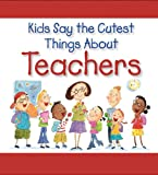 Kids Say the Cutest Things about Teachers, West Side Publishing Staff, 1412715849