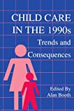 Child Care in the 1990s : Trends and Consequences, Alan Booth, 0805810617