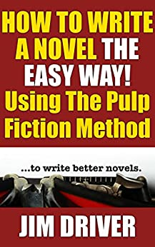 How To Write A Novel The Easy Way Using The Pulp Fiction Method To Write Better Novels: Writing Skills by [Driver, Jim]