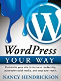 WordPress Your Way - Customize Your Site to Increase Readership, Automate Social Media & Amp Your Reach (Writing Skills)