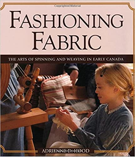 Fashioning Fabric The Arts of Spinning and Weaving in Early Canada