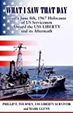 What I Saw That Day Israel's June 8 1967 Holocaust of US Servicemen Aboard the USS LIBERTY and its Aftermath