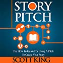Story Pitch: The How To Guide for Using a Pitch to Create Your Story Audiobook by Scott King Narrated by Eric Michael Summerer