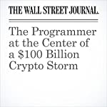 The Programmer at the Center of a $100 Billion Crypto Storm | Paul Vigna,jim Oberman