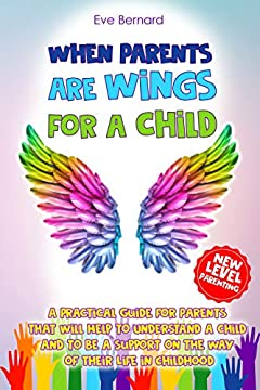 When Parents Are Wings For a Child: A Practical Guide for Parents That Will Help to Understand a Child and to Be a Support on the Way of Their Life in ... Succeed. New Level. (Eve Bernard Book 1)