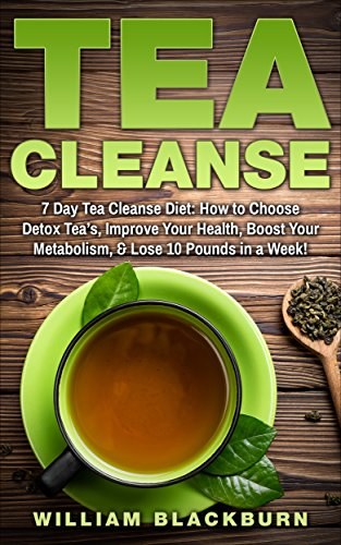 Tea Cleanse: 7 Day Tea Cleanse Diet: How to Choose Detox Tea's, Improve Your Health, Boost Your Metabolism, & Lose 10 Pounds in a Week! (Tea Cleanse, Tea ... Cleanse, and Flat Belly Tea Cleanse Diet) (Flat Belly In 7 Days Diet Plan)