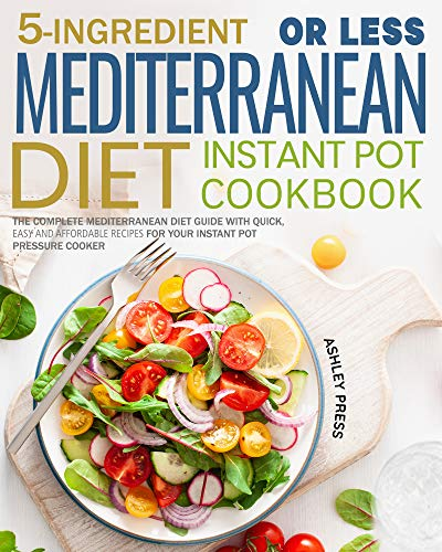 5-Ingredient or less Mediterranean Diet Instant Pot Cookbook: The Complete Mediterranean Diet Guide with Quick, Easy and Affordable Recipes for Your Instant Pot Pressure Cooker by Ashley  Press