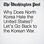 Why Does North Korea Hate the United States? Let's Go Back to the Korean War. | Anna Fifield