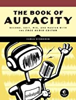 The Book of Audacity: Record, Edit, Mix, and Master with the Free Audio Editor Front Cover