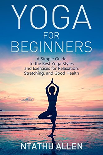 Yoga For Beginners A Simple Guide To The Best Styles And Exercises Relaxation