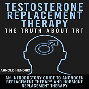 Testosterone Replacement Therapy: The Truth About TRT Audiobook
