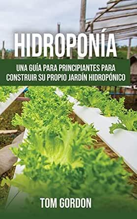 Hidroponía: Una guía para principiantes para construir su propio jardín hidropónico eBook: Gordon, Tom: Amazon.es: Tienda Kindle