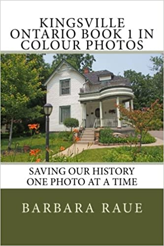 Saving Our History One Photo at a Time Kingsville Ontario Book 2 and Area in Colour Photos