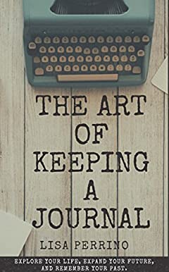 The Art of Keeping A Journal: Explore your life, expand your future, and remember your past.