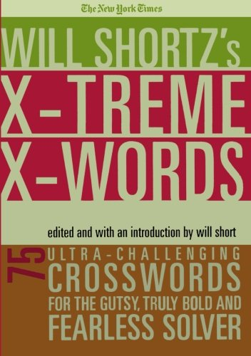 The New York Times Will Shortz's Xtreme Xwords: 75 Ultra-Challenging Puzzles for the Gutsy, Truly Bold and Fearless Solver (The Hardest Crossword Puzzle In The World)